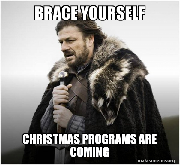 Brace Yourself. Christmas programs are coming.
