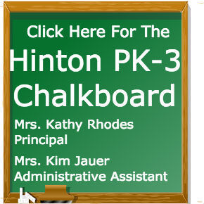 Click Here for the Hinton PK-3 Chalkboard Mrs. Kathy Rhodes, Prinicpal; Mrs. Kim Jauer Administrative Assistant